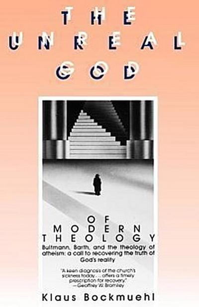 The Unreal God of Modern Theology: Bultmann, Barth, and the Theology of Atheism: A Call to Recovering the Truth of God's Reality