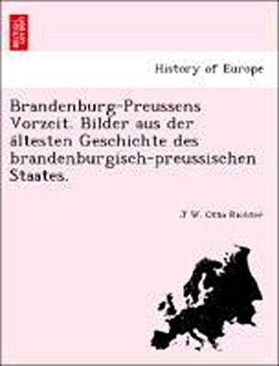 Brandenburg-Preussens Vorzeit. Bilder aus der a¨ltesten Geschichte des brandenburgisch-preussischen Staates.