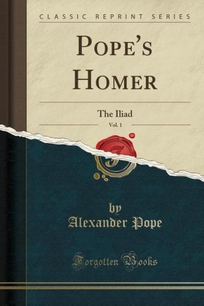 Pope's Homer, Vol. 1: The Iliad (Classic Reprint)