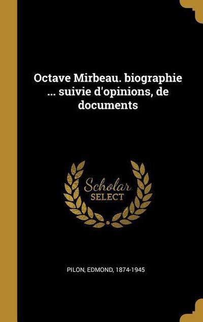 Octave Mirbeau. Biographie ... Suivie d'Opinions, de Documents