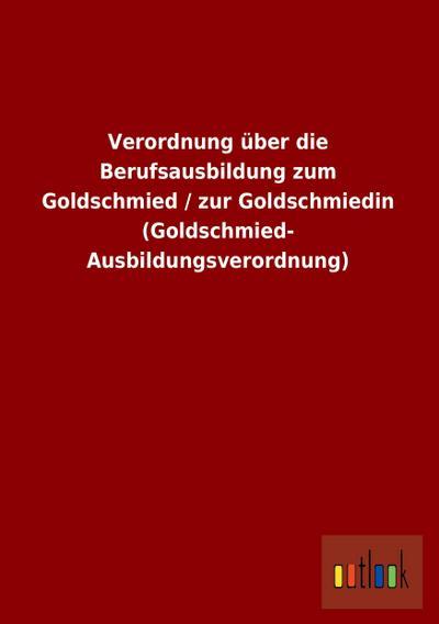 Verordnung über die Berufsausbildung zum Goldschmied / zur Goldschmiedin (Goldschmied- Ausbildungsverordnung) - Outlook Verlagsgmbh - Taschenbuch, Deutsch, ohne Autor, ,