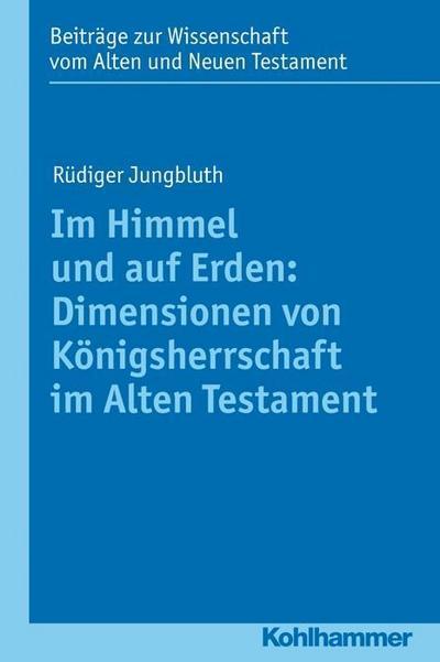 Im Himmel und auf Erden: Dimensionen von Königsherrschaft im Alten Testament ...