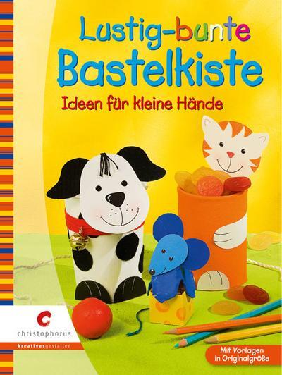 Lustig-bunte Bastelkiste : Ideen für kleine Hände ; [mit Vorlagen in Originalgröße].