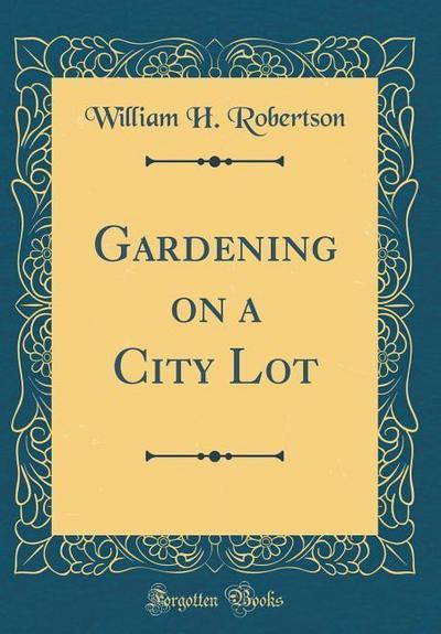 Gardening on a City Lot (Classic Reprint)