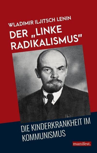 Der 'linke Radikalismus', die Kinderkrankheit im Kommunismus (Marxistische Schriften)