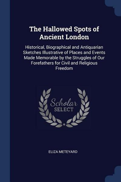 The Hallowed Spots of Ancient London: Historical, Biographical and Antiquarian Sketches Illustrative of Places and Events Made Memorable by the Strugg