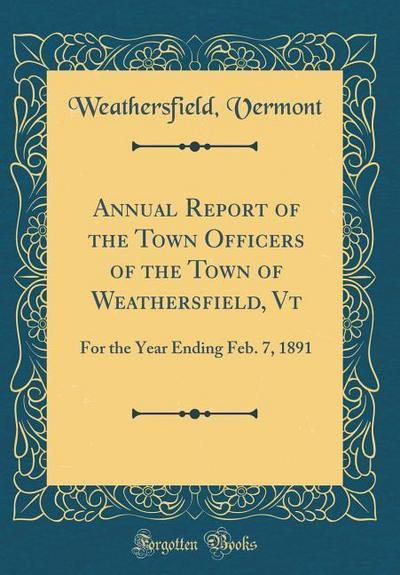 Annual Report of the Town Officers of the Town of Weathersfield, VT: For the Year Ending Feb. 7, 1891 (Classic Reprint)