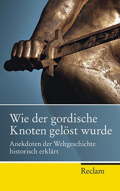 Wie der gordische Knoten gelöst wurde: Anekdoten der Weltgeschichte, historisch erklärt (Reclam Taschenbuch)