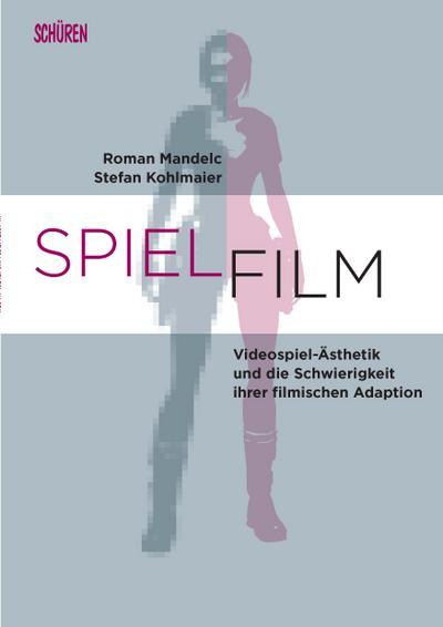 SPIEL.FILM: Videospiel-Ästhetik und die Schwierigkeit ihrer filmischen Adaption (Marburger Schriften zur Medienforschung, Band 70)