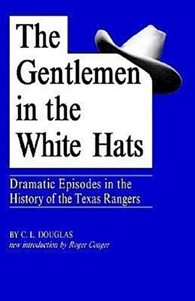 The Gentlemen in the White Hats: Dramatic Episodes in the History of the Texas Rangers