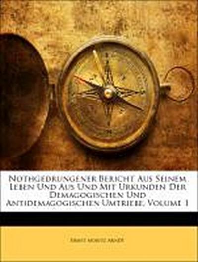 Nothgedrungener Bericht aus seinem Leben und aus und mit Urkunden der Demagogischen und Antidemagogischen Umtriebe. Erster Theil