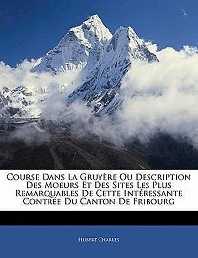 Course Dans La Gruyère Ou Description Des Moeurs Et Des Sites Les Plus Remarquables De Cette Intéressante Contrée Du Canton De Fribourg