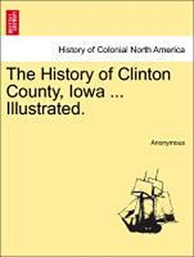 The History of Clinton County, Iowa ... Illustrated.