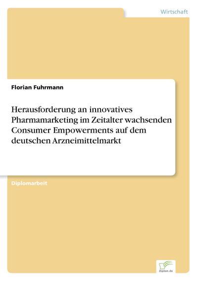 Herausforderung an innovatives Pharmamarketing im Zeitalter wachsenden Consumer Empowerments auf dem deutschen Arzneimittelmarkt