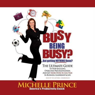 Busy Being Busy ... But Getting Nothing Done?: The Ultimate Guide to Stop Juggling, Overcome Procrastination, and Get More Done in Less Time in Busine