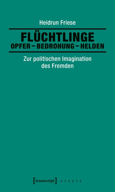 Flüchtlinge: Opfer - Bedrohung - Helden: Zur politischen Imagination des Fremden (X-Texte zu Kultur und Gesellschaft)