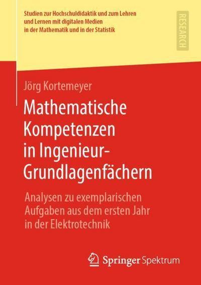 Mathematische Kompetenzen in Ingenieur-Grundlagenfächern: Analysen zu exemplarischen Aufgaben aus dem ersten Jahr in der Elektrotechnik (Studien zur ... in der Mathematik und in der Statistik)