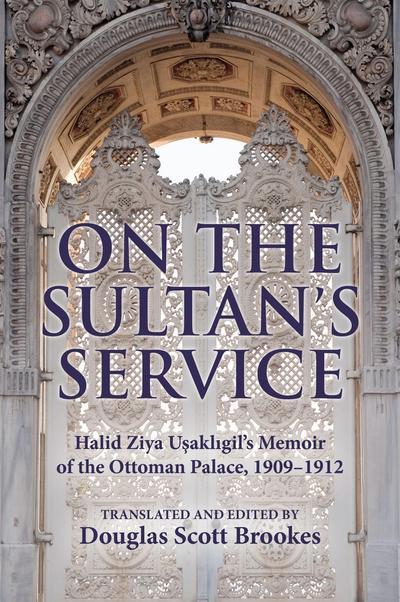 On the Sultan's Service: Halid Ziya Uşaklıgil's Memoir of the Ottoman Palace, 1909-1912