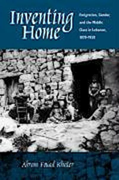 Inventing Home: Emigration, Gender, Middle Class in Lebanon