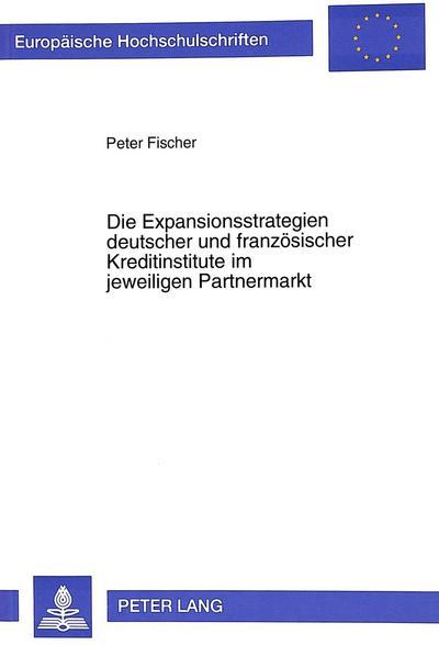 Die Expansionsstrategien deutscher und französischer Kreditinstitute im jeweiligen Partnermarkt