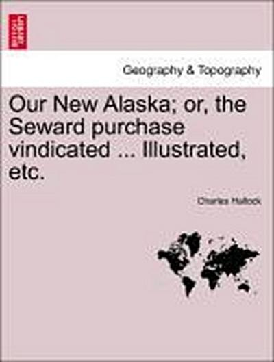 Our New Alaska; or, the Seward purchase vindicated ... Illustrated, etc.