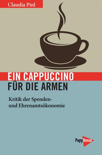 Ein Cappuccino für die Armen: Kritik der Spenden- und Ehrenamtsökonomie (Neue Kleine Bibliothek)