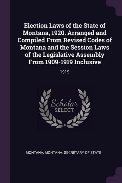 Election Laws of the State of Montana, 1920. Arranged and Compiled from Revised Codes of Montana and the Session Laws of the Legislative Assembly from