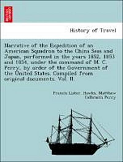 Narrative of the Expedition of an American Squadron to the China Seas and Japan, performed in the years 1852, 1853 and 1854, under the command of M. C. Perry, by order of the Government of the United States. Compiled from original documents. Vol. II.