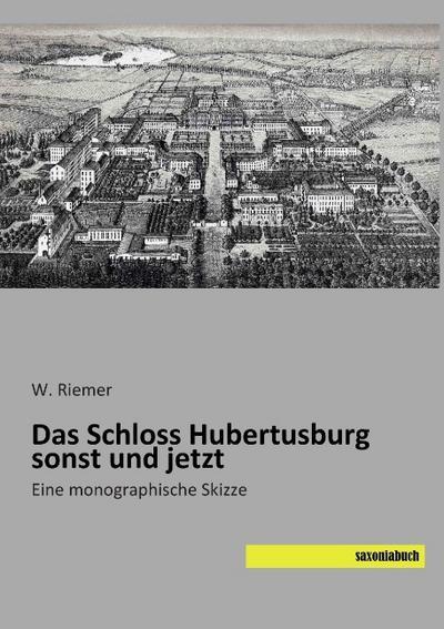 Das Schloss Hubertusburg sonst und jetzt - W. Riemer