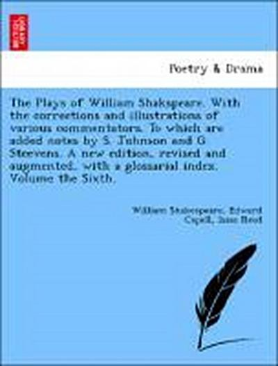 The Plays of William Shakspeare. With the corrections and illustrations of various commentators. To which are added notes by S. Johnson and G. Steevens. A new edition, revised and augmented, with a glossarial index. Volume the Sixth.