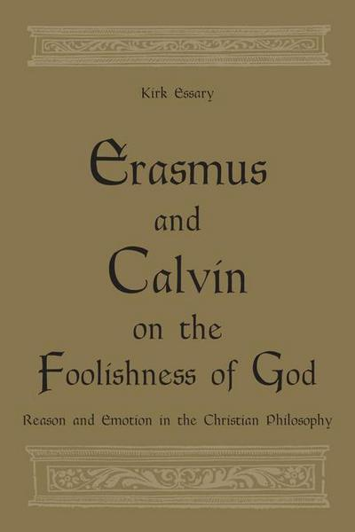Erasmus and Calvin on the Foolishness of God: Reason and Emotion in the Christian Philosophy