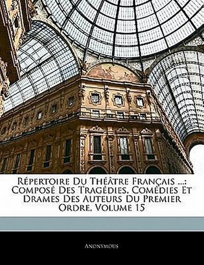Répertoire Du Théâtre Français ...: Composé Des Tragédies, Comédies Et Drames Des Auteurs Du Premier Ordre, Volume 15