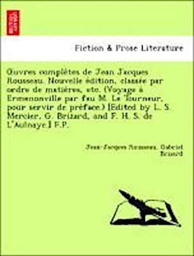 OEuvres comple`tes de Jean Jacques Rousseau. Nouvelle e´dition, classe´e par ordre de matie`res, etc. (Voyage a` Ermenonville par feu M. Le Tourneur, pour servir de pre´face.) [Edited by L. S. Mercier, G. Brizard, and F. H. S. de L'Aulnaye.] F.P.