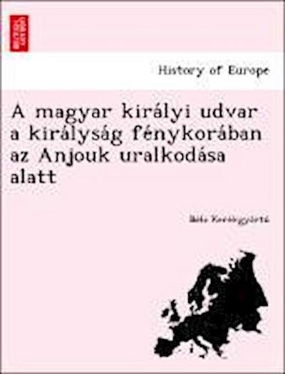 A magyar kira´lyi udvar a kira´lysa´g fe´nykora´ban az Anjouk uralkoda´sa alatt