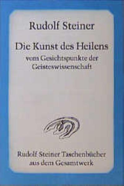 Die Kunst des Heilens vom Gesichtspunkte der Geisteswissenschaft (Rudolf Steiner Taschenbücher aus dem Gesamtwerk)