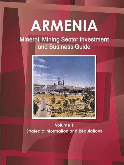 Armenia Mineral, Mining Sector Investment and Business Guide Volume 1 Strategic Information and Regulations