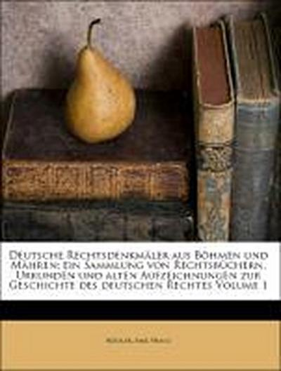 Deutsche Rechtsdenkmäler aus Böhmen und Mähren; ein Sammlung von Rechtsbüchern, Urkunden und alten Aufzeichnungen zur Geschichte des deutschen Rechtes Volume 1