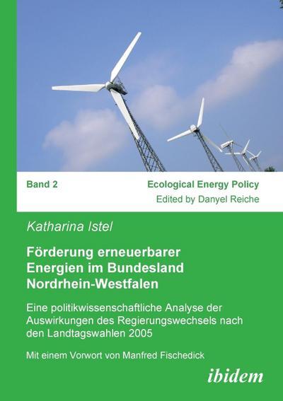 Förderung erneuerbarer Energien im Bundesland Nordrhein-Westfalen: Eine Politikwissenschaftliche Analyse Der Auswirkungen Des Regierungswechsels Nach Den Landtagswahlen 2005 (Ecological Energy Policy)