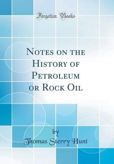 Notes on the History of Petroleum or Rock Oil (Classic Reprint)