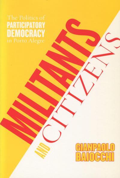 Militants and Citizens: The Politics of Participatory Democracy in Porto Alegre