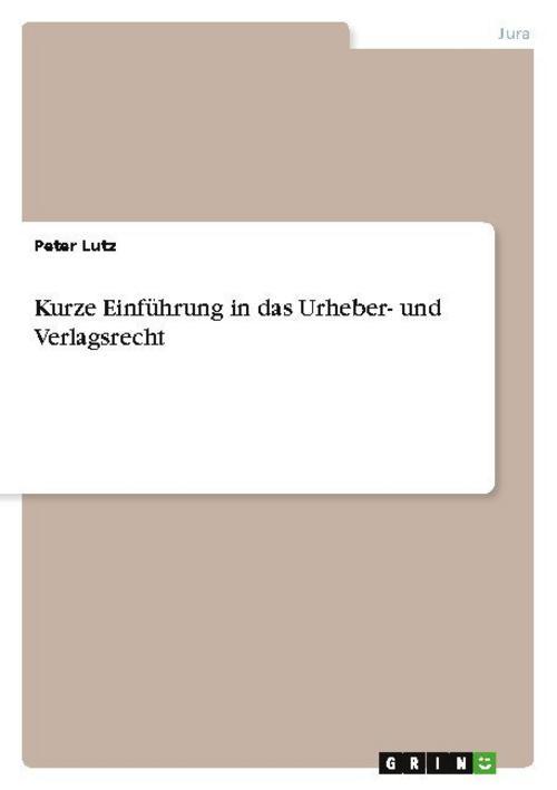 Kurze Einführung in das Urheber- und Verlagsrecht Peter Lutz 9783656446606