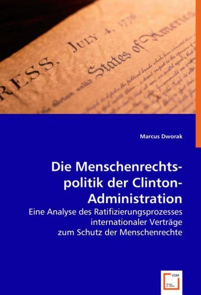 Die Menschenrechts-politik der Clinton-Administration: Eine Analyse des Ratifizierungsprozesses internationaler Verträge zum Schutz der Menschenrechte
