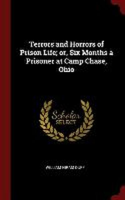 Terrors and Horrors of Prison Life; Or, Six Months a Prisoner at Camp Chase, Ohio
