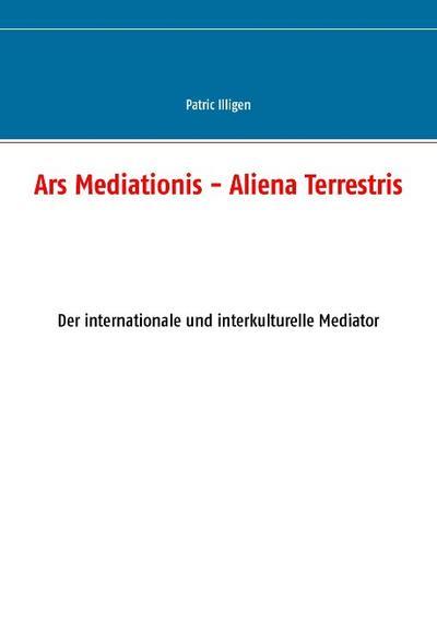 Ars Mediationis - Aliena Terrestris: Der internationale und interkulturelle Mediator