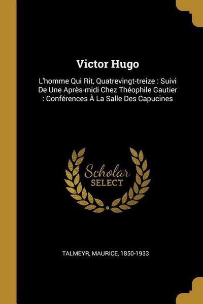 Victor Hugo: L'Homme Qui Rit, Quatrevingt-Treize: Suivi de Une Après-MIDI Chez Théophile Gautier: Conférences À La Salle Des Capuci