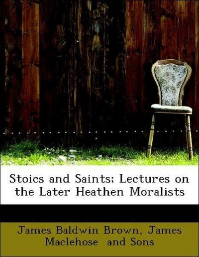 Stoics and Saints; Lectures on the Later Heathen Moralists