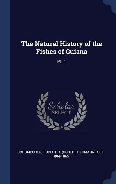 The Natural History of the Fishes of Guiana: PT. 1