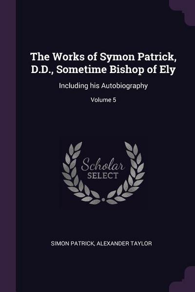 The Works of Symon Patrick, D.D., Sometime Bishop of Ely: Including His Autobiography; Volume 5