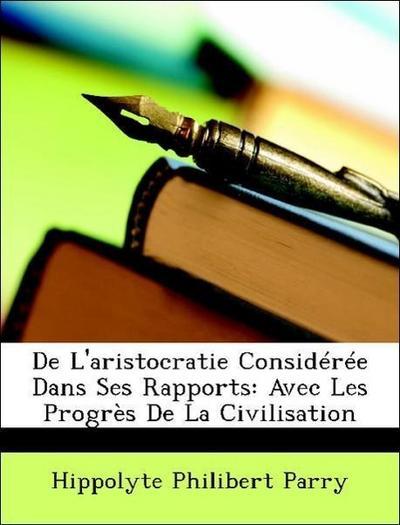 De L'aristocratie Considérée Dans Ses Rapports: Avec Les Progrès De La Civilisation
