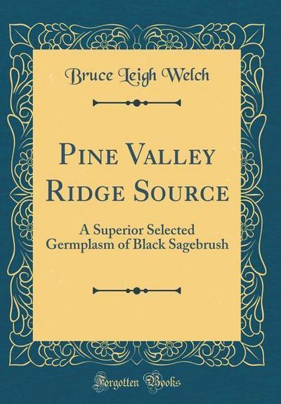 Pine Valley Ridge Source: A Superior Selected Germplasm of Black Sagebrush (Classic Reprint)